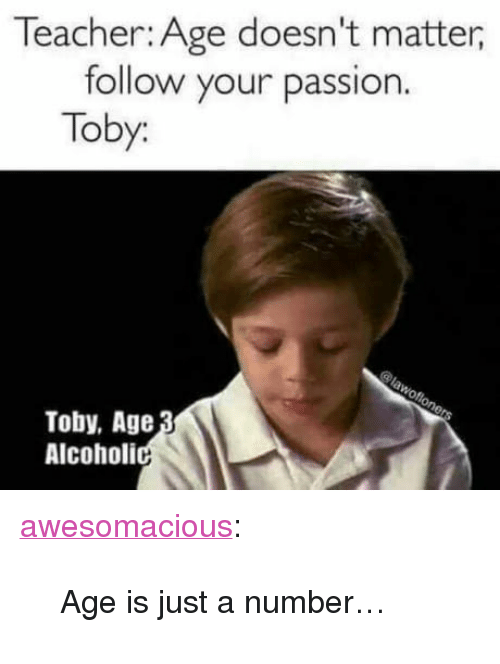 "Teacher, Tumblr, and Blog: Teacher: Age doesn't matter,  follow your passion.  Toby:  Toby, Age  Alcoholi <p><a href=""http://awesomacious.tumblr.com/post/170198419341/age-is-just-a-number"" class=""tumblr_blog"">awesomacious</a>:</p>  <blockquote><p>Age is just a number…</p></blockquote>"