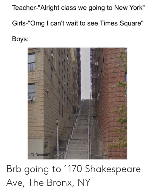 """i cant wait: Teacher-""""Alright class we going to New York""""  Girls-""""Omg I can't wait to see Times Square""""  Boys:  u/D-Doss667 Brb going to 1170 Shakespeare Ave, The Bronx, NY"""