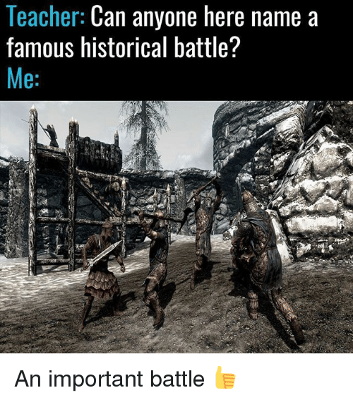 Memes, Teacher, and Historical: Teacher: Can anyone here name a  famous historical battle?  Me: An important battle 👍