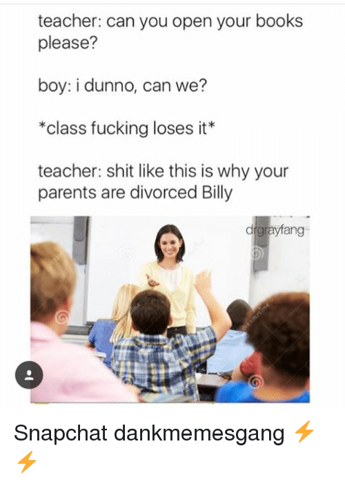 Dunnoe: teacher: can you open your books  please?  boy: i dunno, can we?  *class fucking loses it*  teacher: shit like this is why your  parents are divorced Billy  drgrayfang Snapchat dankmemesgang ⚡️⚡️
