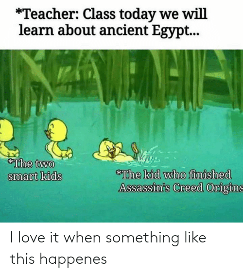 Happenes: *Teacher: Class today we will  learn about ancient Egypt...  *The two  smart kids  *The kid who finished  Assassin's Creed Origins I love it when something like this happenes