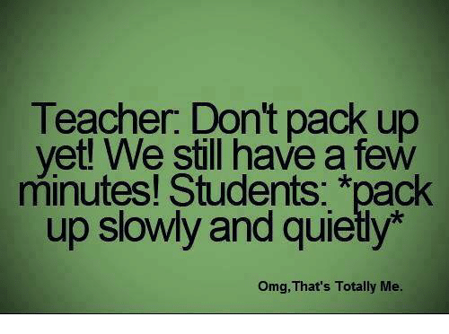 memes: Teacher. Dont pack up  yet! We still have a few  minutes! Students  *pack  up slowly and quiety  omg, That's Totally Me.