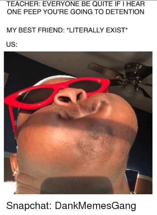 peep: TEACHER: EVERYONE BE QUITE IF I HEAR  ONE PEEP YOU'RE GOING TO DETENTION  MY BEST FRIEND: *LITERALLY EXIST*  US: Snapchat: DankMemesGang