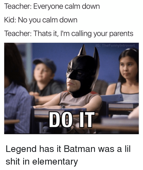 Batman, Elementary, and Dank Memes: Teacher: Everyone calm down  Kid: No you calmdown  Teacher: Thats it, l'm calling your parents  The Funnylntrovert  DOIT Legend has it Batman was a lil shit in elementary