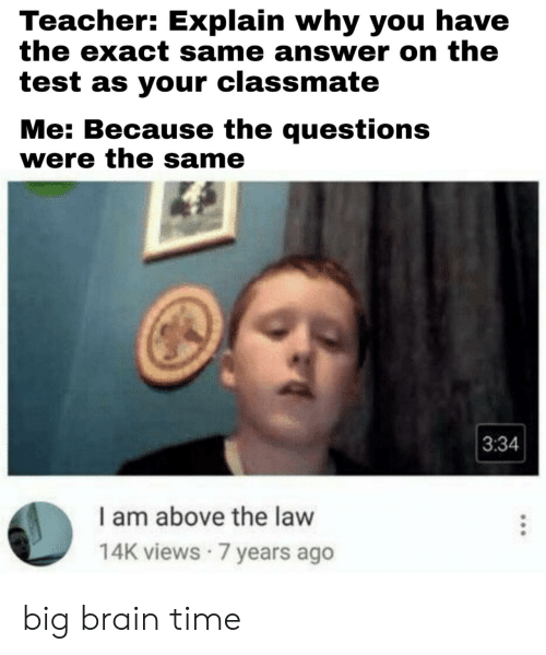 7 Years: Teacher: Explain why you have  the exact same answer on the  test as your classmate  Me: Because the questions  were the same  3:34  I am above the law  14K views 7 years ago big brain time