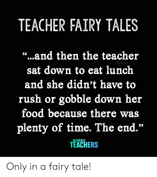"fairy tale: TEACHER FAIRY TALES  ""...and then the teacher  66  TEACHERS  sat down to eat lunch  and she didn't have to  rush or gobble down her  food because there  plenty of time. The end.""  99  BORED  TEACHERS Only in a fairy tale!"