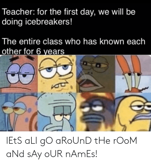 names: Teacher: for the first day, we will be  doing icebreakers!  The entire class who has known each  other for 6 years lEtS aLl gO aRoUnD tHe rOoM aNd sAy oUR nAmEs!
