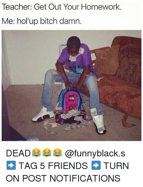 Dank Memes: Teacher: Get Out Your Homework.  Me: hol up bitch damn. DEAD😂😂😂 @funnyblack.s ➡️ TAG 5 FRIENDS ➡️ TURN ON POST NOTIFICATIONS