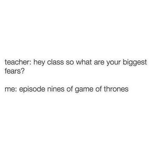 Game of Thrones, Memes, and Teacher: teacher: hey class so what are your biggest  fears?  me: episode nines of game of thrones