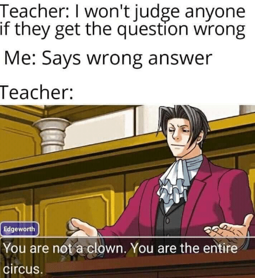Circus: Teacher: I won't judge anyone  if they get the question wirong  Me: Says wrong answer  Teacher:  Edgeworth  You are not a clown. You are the entire  circus.