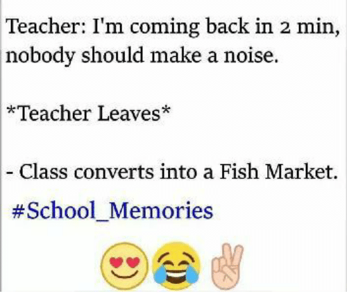 Memes, School, and Teacher: Teacher: I'm coming back in 2 min,  nobody should make a noise.  *Teacher Leaves  Class converts into a Fish Market.  #School Memories