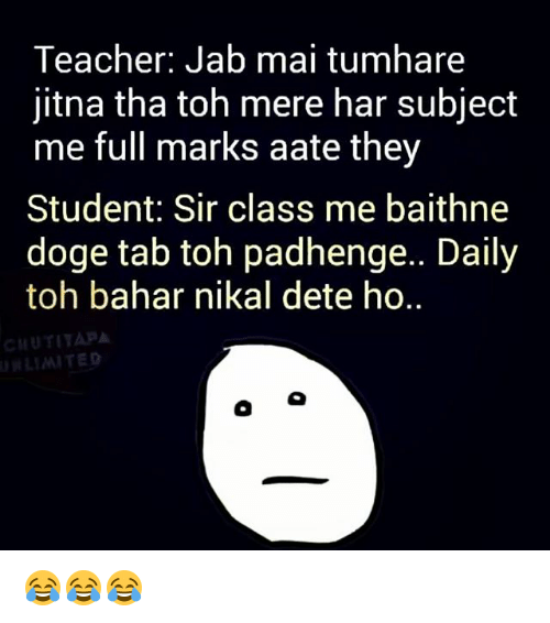 Doge, Memes, and Teacher: Teacher: Jab mai tumhare  jitna tha toh mere har subject  me full marks aate they  Student: Sir class me baithne  doge tab toh padhenge.. Daily  toh bahar nikal dete ho..  CHUTITAPA 😂😂😂