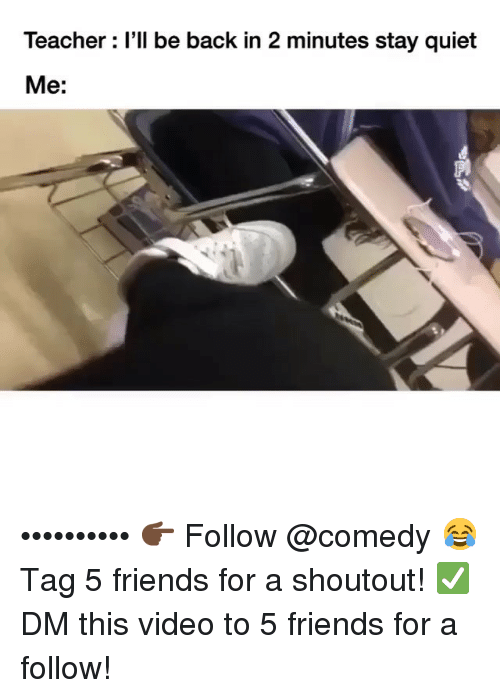 Friends, Funny, and Teacher: Teacher : l'll be back in 2 minutes stay quiet  Me: •••••••••• 👉🏿 Follow @comedy 😂 Tag 5 friends for a shoutout! ✅ DM this video to 5 friends for a follow!