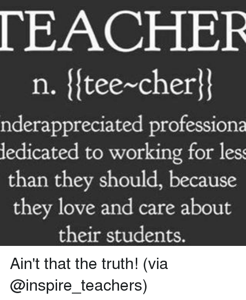 aint that the truth: TEACHER  n. tee~cher  nderappreciated professiona  dedicated to working for less  than they should, because  they love and care about  their students. Ain't that the truth! (via @inspire_teachers)