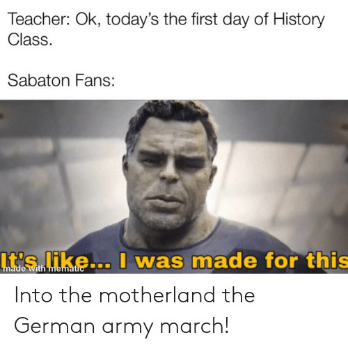 Into The Motherland The German Army March: Teacher: Ok, today's the first day of History  Class.  Sabaton Fans:  It's like... I was made for this  made with mematic Into the motherland the German army march!