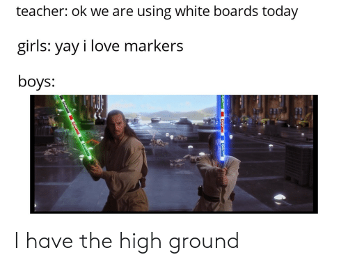 I Have The High Ground: teacher: ok we are using white boards today  girls: yay i love markers  boys: I have the high ground