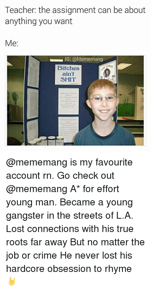 Crime, Ironic, and Connected: Teacher: the assignment can be about  anything you want  Me:  IG: @Mememang  PRE  Bitches  ain't  SHIT @mememang is my favourite account rn. Go check out @mememang A* for effort young man. Became a young gangster in the streets of L.A. Lost connections with his true roots far away But no matter the job or crime He never lost his hardcore obsession to rhyme 🤘