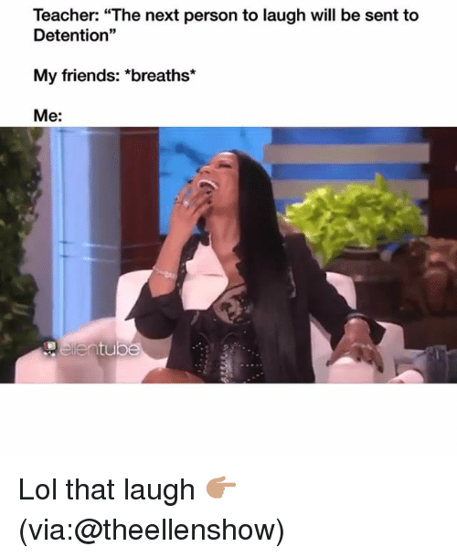 """Friends, Funny, and Lol: Teacher: """"The next person to laugh will be sent to  Detention""""  My friends: *breaths*  Me: Lol that laugh 👉🏽(via:@theellenshow)"""