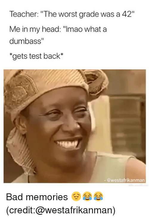 """Bad, Funny, and Head: Teacher: """"The worst grade was a 42""""  Me in my head:""""Imao  dumbass""""  """"gets test back*  what a  - @westafrikanman Bad memories 😔😂😂 (credit:@westafrikanman)"""