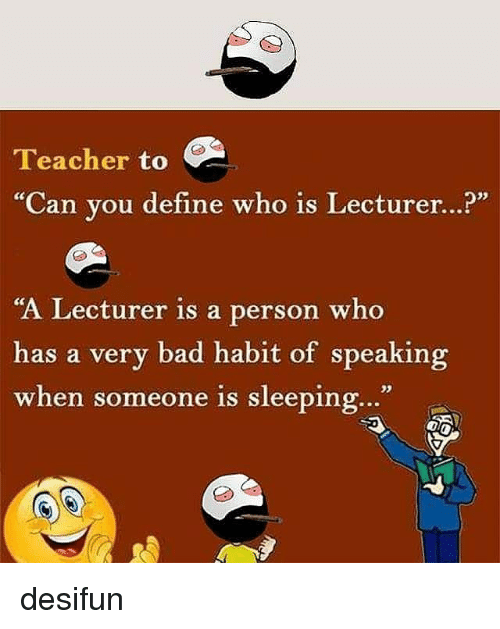 "Habited: Teacher to  ""Can you define who is Lecturer...?""  ""A Lecturer is a person who  has a very bad habit of speaking  when someone is sleeping...""  when someone is sleeping.."" desifun"