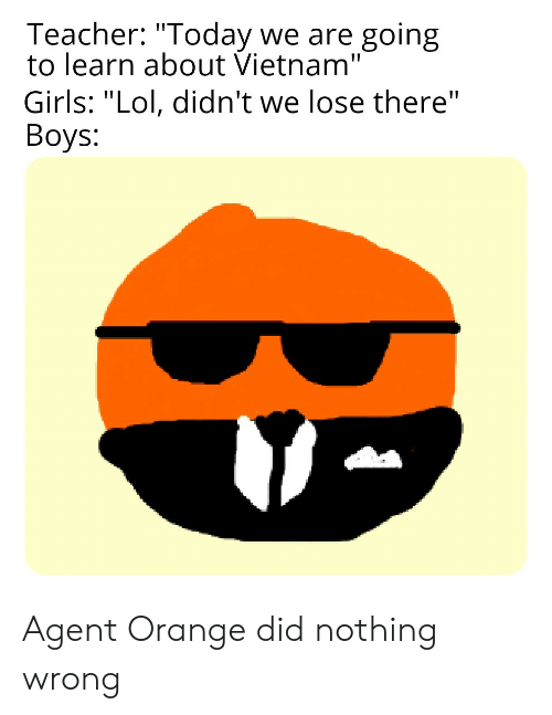 """agent orange: Teacher: """"Today we are going  to learn about Vietnam""""  Girls: """"Lol, didn't we lose there""""  Boys: Agent Orange did nothing wrong"""