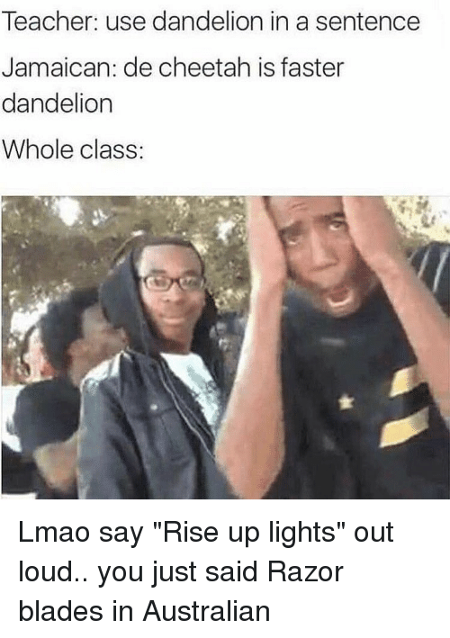 "razor blades: Teacher: use dandelion in a sentence  Jamaican: de cheetah is faster  dandelion  Whole class Lmao say ""Rise up lights"" out loud.. you just said Razor blades in Australian"