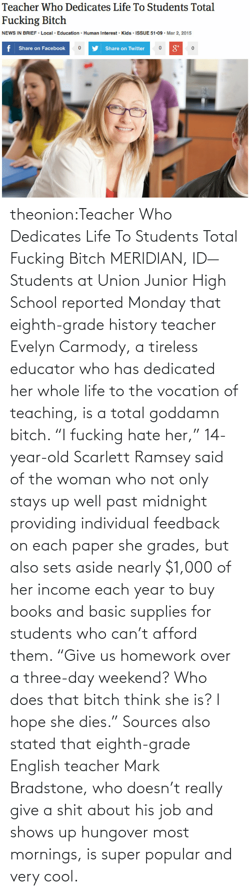 """Educator: Teacher Who Dedicates Life To Students Total  Fucking Bitch  NEWS IN BRIEF • Local · Education · Human Interest · Kids · ISSUE 51-09 · Mar 2, 2015  f Share on Facebook  8*  Share on Twitter theonion:Teacher Who Dedicates Life To Students Total Fucking BitchMERIDIAN, ID—Students at Union Junior High School reported Monday that eighth-grade history teacher Evelyn Carmody, a tireless educator who has dedicated her whole life to the vocation of teaching, is a total goddamn bitch. """"I fucking hate her,"""" 14-year-old Scarlett Ramsey said of the woman who not only stays up well past midnight providing individual  feedback on each paper she grades, but also sets aside nearly $1,000 of  her income each year to buy books and basic supplies for students who  can't afford them. """"Give us homework over a three-day weekend? Who does  that bitch think she is? I hope she dies."""" Sources also stated that  eighth-grade English teacher Mark Bradstone, who doesn't really give a  shit about his job and shows up hungover most mornings, is super popular  and very cool."""