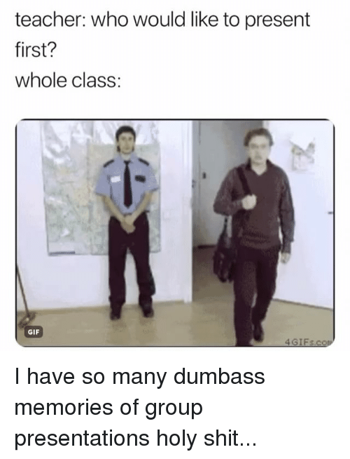 Gif, Shit, and Teacher: teacher: who would like to present  first?  whole class:  GIF I have so many dumbass memories of group presentations holy shit...