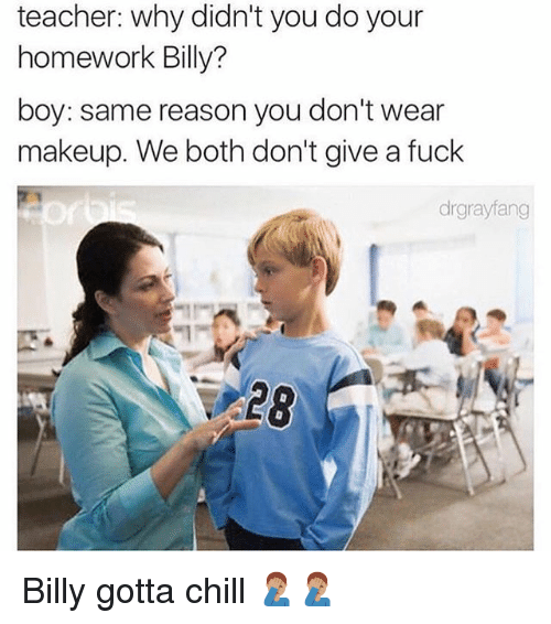 Chill, Makeup, and Memes: teacher: why didn't you do your  homework Billy?  boy: same reason you don't wear  makeup. We both don't give a fuck  drgrayfang  $28 Billy gotta chill 🤦🏽‍♂️🤦🏽‍♂️