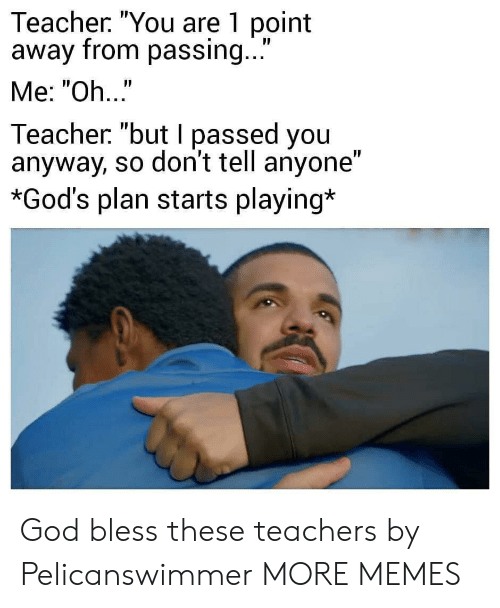 """I Passed: Teacher. """"You are 1 point  away from passing...  Me: """"Oh..""""  Teacher """"but I passed you  anyway, so don't tell anyone""""  *God's plan starts playing* God bless these teachers by Pelicanswimmer MORE MEMES"""