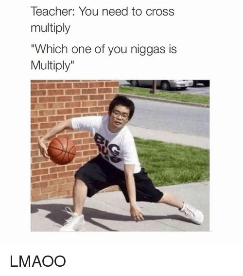 "Dank Memes: Teacher: You need to cross  multiply  ""Which one of you niggas is  Multiply LMAOO"