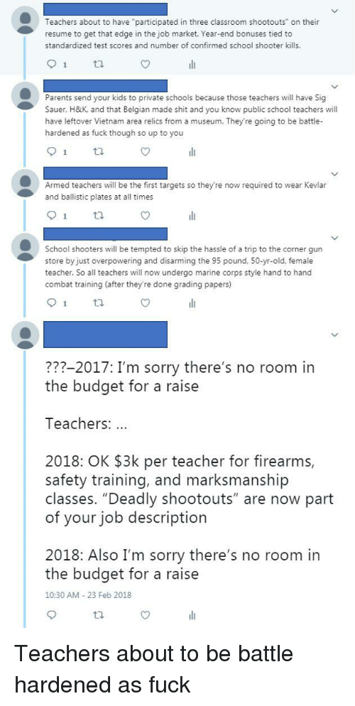 """sig sauer: Teachers about to have """"participated in three classroom shootouts"""" on their  resume to get that edge in the job market. Year-end bonuses tied to  standardized test scores and number of confirmed school shooter kills.  Parents send your kids to private schools because those teachers will have Sig  Sauer, H&K, and that Belgian made shit and you know public school teachers will  have leftover Vietnam area relics from a museum. They're going to be battle-  hardened as fuck though so up to you  1  Armed teachers will be the first targets so theyre now required to wear Kevlar  and ballistic plates at all times  School shooters will be tempted to skip the hassle of a trip to the corner gun  store by just overpowering and disarming the 95 pound, 50-yr-old, female  teacher. So all teachers will now undergo marine corps style hand to hand  combat training (after they're done grading papers)  ???-2017: I'm sorry there's no room in  the budget for a raise  Teachers:  2018: OK $3k per teacher for firearms,  safety training, and marksmanship  of your job description  2018: Also I'm sorry there's no room in  classes. """"Deadly shootouts"""" are now part  the budget for a raise  10:30 AM 23 Feb 2018"""