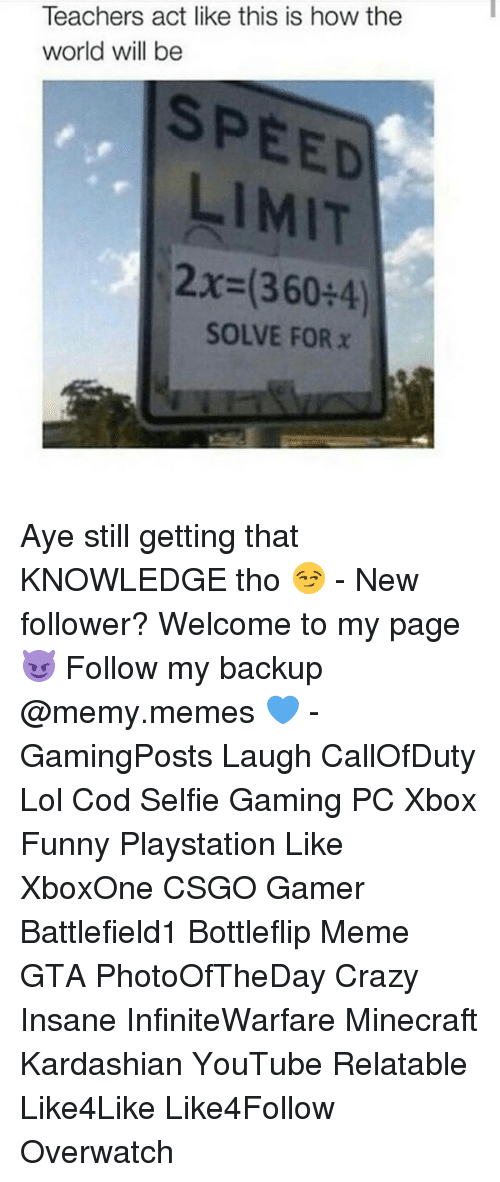 Memes, 🤖, and Gaming Pc: Teachers act like this is how the  world will be  SPEED  LIMIT  2x (360 4)  SOLVE FOR x Aye still getting that KNOWLEDGE tho 😏 - New follower? Welcome to my page 😈 Follow my backup @memy.memes 💙 - GamingPosts Laugh CallOfDuty Lol Cod Selfie Gaming PC Xbox Funny Playstation Like XboxOne CSGO Gamer Battlefield1 Bottleflip Meme GTA PhotoOfTheDay Crazy Insane InfiniteWarfare Minecraft Kardashian YouTube Relatable Like4Like Like4Follow Overwatch
