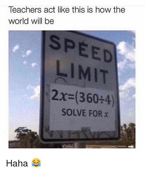 Memes, World, and Haha: Teachers act like this is how the  world will be  SPEED  LIMIT  (2 360:4)  SOLVE FOR x Haha 😂