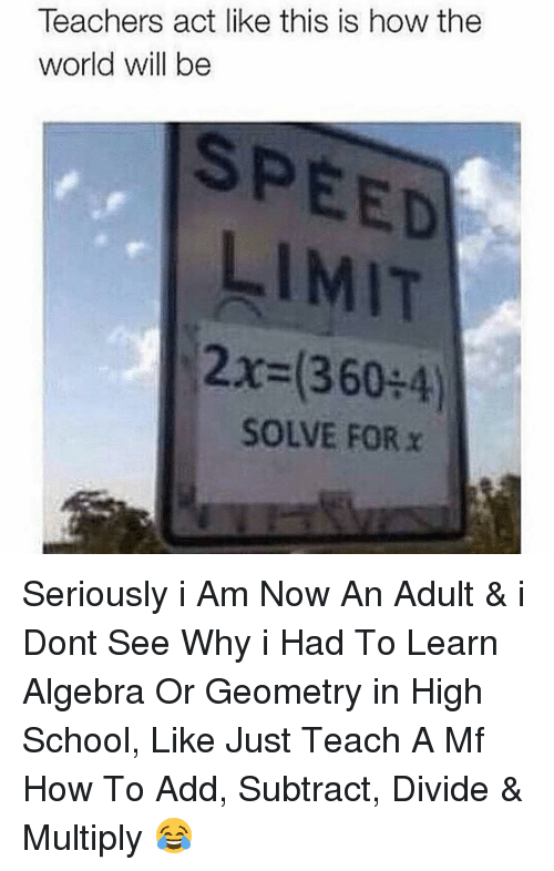 Limited, Dank Memes, and Speed: Teachers act like this is how the  world will be  SPEED  LIMIT  2x (360  4)  SOLVE FOR x Seriously i Am Now An Adult & i Dont See Why i Had To Learn Algebra Or Geometry in High School, Like Just Teach A Mf How To Add, Subtract, Divide & Multiply 😂