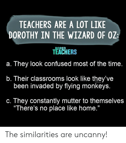 "Wizard of Oz: TEACHERS ARE A LOT LIKE  DOROTHY IN THE WIZARD OF OZ  BORED  TEACHERS  They look confused most of the time.  а.  b. Their classrooms look like they've  been invaded by flying monkeys.  TEACHERS  They constantly mutter to themselves  ""There's no place like home.""  С. The similarities are uncanny!"