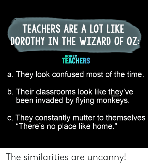 "Wizard of Oz: TEACHERS ARE A LOT LIKE  DOROTHY IN THE WIZARD OF OZ  BORED  TEACHERS  a. They look confused most of the time.  b. Their classrooms look like they've  been invaded by flying monkeys.  TEACHERS  c. They constantly mutter to themselves  ""There's no place like home."" The similarities are uncanny!"