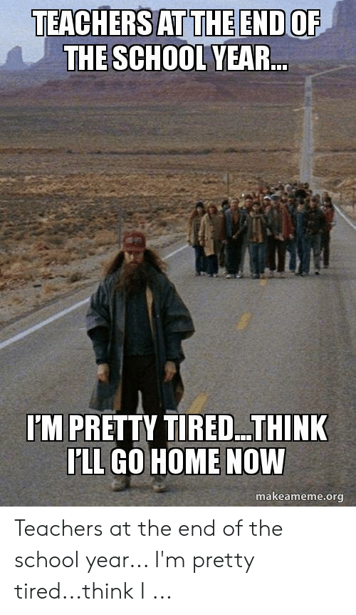 End Of School Year Meme: TEACHERS AT THE END OF  THE SCHOOL YEAR..  I'M PRETTY TIRED.. .THINK  I'LL GO HOME NOW  makeameme.org Teachers at the end of the school year... I'm pretty tired...think I ...