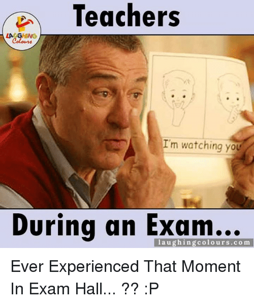 im watching you: Teachers  LA GHING  Colours  I'm watching you  During an Exam...  co m Ever Experienced That Moment In Exam Hall... ?? :P