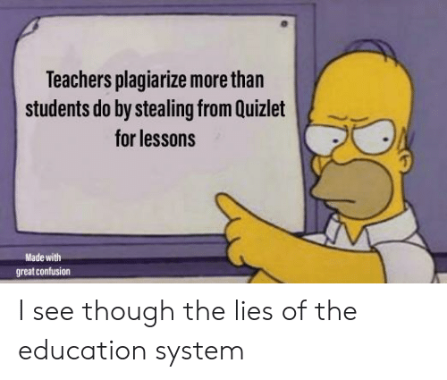 Quizlet: Teachers plagiarize more than  students do by stealing from Quizlet  for lessons  Made with  great confusion I see though the lies of the education system