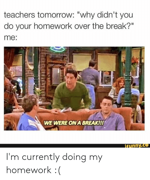 "my homework: teachers tomorrow: ""why didn't you  do your homework over the break?""  me:  WE WERE ON A BREAKII!  ifunny.co I'm currently doing my homework :("