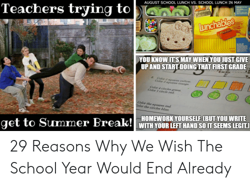 End Of School Year Meme: Teachers trying to  AUGUST SCHOOL LUNCH VS. SCHOOL LUNCH IN MAY  AWESOME  L808.000 PRIZES  Lunchables  Reese  YOU KNOW ITS MAY WHEN YOU JUST GIVE  UPAND STARTDOING THAT FIRST GRADE  Color 2 squares yellow.  Color 3 squares orange  Color 4 circles green.  Color 1 circle red.  Color the squares red.  Color the circles blue.  get to Summer Break! HOMEWORK YOURSELF. (BUTYOU WRITE  WITH YOUR LEFTHAND SO IT SEEMS LEGIT 29 Reasons Why We Wish The School Year Would End Already