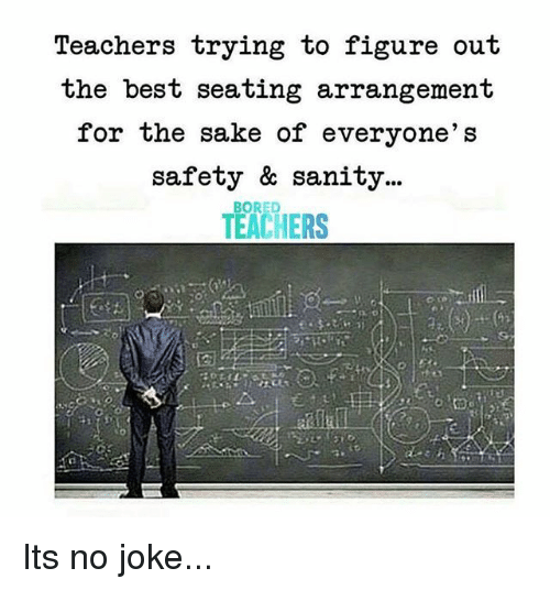 sanity: Teachers trying to figure out  the best seating arrangement  for the sake of everyone's  safety & sanity...  TEACHERS  BORED Its no joke...