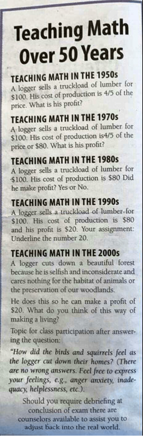 """Anaconda, Animals, and Beautiful: Teaching Math  Over 50 Years  TEACHING MATH IN THE 1950s  A logger sells a truckload of lumber for  $100. His cost of production is 4/5 of the  price. What is his profit?  TEACHING MATH IN THE 1970s  A logger sells a truckload of lumber for  $100. His cost of production is4/5 of the  price or $80. What is his profit?  TEACHING MATH IN THE 1980s  A logger sells a truckload of lumber for  $100. His cost of production is $80 Did  he make profit? Yes or No.  TEACHING MATH IN THE 1990s  A logger sells a truckload of lumber for  $100. His cost of production is $80  and his profit is $20. Your assignment:  Underline the number 20  TEACHING MATH IN THE 2000s  A logger cuts down a beautiful forest  because he is selfish and inconsiderate and  cares nothing for the habitat of animals or  the preservation of our woodlands.  He does this so he can make a profit of  $20. What do you think of this way of  making a living?  Topic for class participation after answer-  ing the question:  """"How did the birds and squirrels feel as  the logger cut down their homes? (There  are no wrong answers. Feel free to express  your feelings, e.g, anger anxiety, inade-  quacy, helplessness, etc.)  Should you require debriefing at  conclusion of exam there are  counselors available to assist you to  adjust back into the real world."""