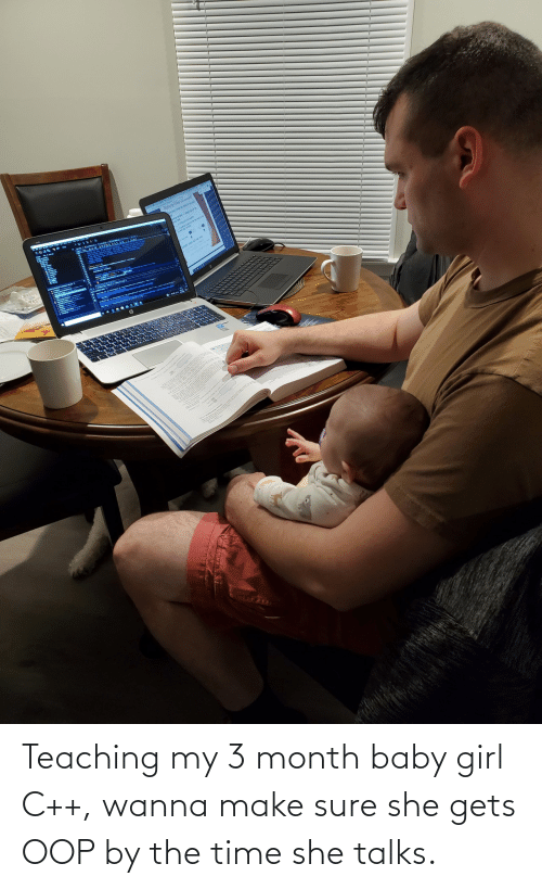 Baby Girl: Teaching my 3 month baby girl C++, wanna make sure she gets OOP by the time she talks.