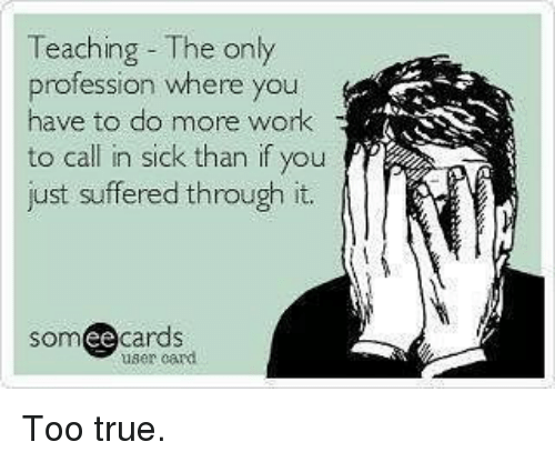Ee Cards: Teaching The only  profession where you  have to do more work  to call in sick than if you  just suffered through it.  ee  cards  user card. Too true.