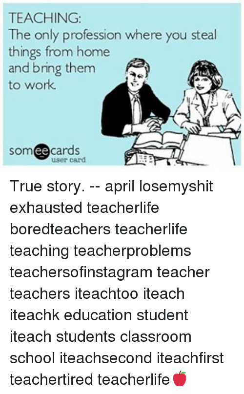 Ee Cards: TEACHING:  The only profession where you steal  things from home  and bring them  to work.  ee  cards True story. -- april losemyshit exhausted teacherlife boredteachers teacherlife teaching teacherproblems teachersofinstagram teacher teachers iteachtoo iteach iteachk education student iteach students classroom school iteachsecond iteachfirst teachertired teacherlife🍎