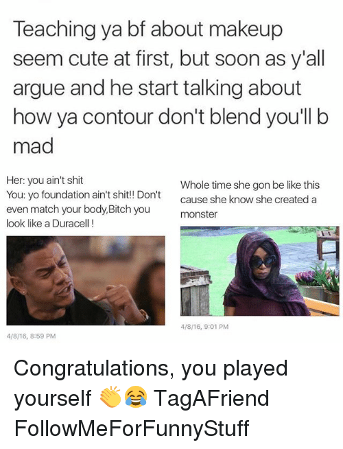 Arguing, Be Like, and Bitch: Teaching ya bf about makeup  seem cute at first, but soon as y'all  argue and he start talking about  how ya contour don't blend you'll b  mad  Her: you ain't shit  Whole time she gon be like this  You: yo foundation ain't shit!! Don't  cause she know she created a  even match your body, Bitch you  monster  look like a Duracell!  4/8/16, 9:01 PM  4/8/16, 8:59 PM Congratulations, you played yourself 👏😂 TagAFriend FollowMeForFunnyStuff
