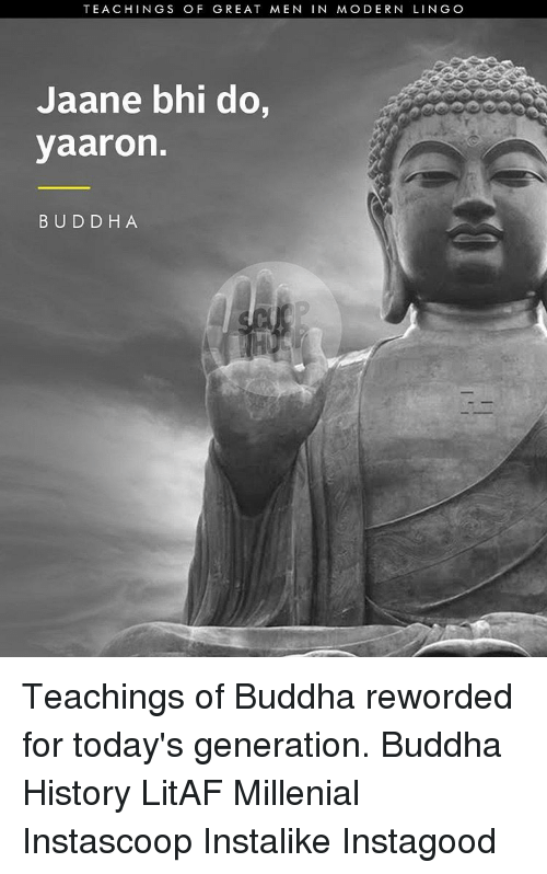 generators: TEACHINGS OF GREAT MEN  IN MODERN LING O  Jaane bhi do,  yaaron.  BUDDHA Teachings of Buddha reworded for today's generation. Buddha History LitAF Millenial Instascoop Instalike Instagood