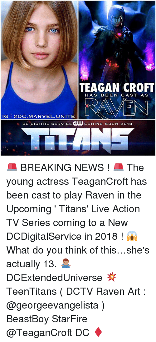 starfire: TEAGAN CROFT  HAS BEEN CAST A S  IG @DC MARVEL.UNITE  DC DIGITAL SERVICE GUU COMING SOON 201e 🚨 BREAKING NEWS ! 🚨 The young actress TeaganCroft has been cast to play Raven in the Upcoming ' Titans' Live Action TV Series coming to a New DCDigitalService in 2018 ! 😱 What do you think of this…she's actually 13. 🤷🏽♂️ DCExtendedUniverse 💥 TeenTitans ( DCTV Raven Art : @georgeevangelista ) BeastBoy StarFire @TeaganCroft DC ♦️